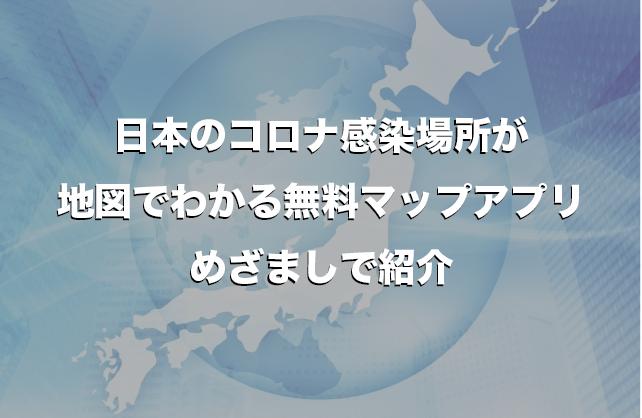 日本のコロナ感染場所が地図でわかる無料マップアプリめざましで紹介