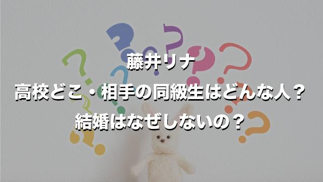 藤井リナ高校どこ・相手の同級生はどんな人?結婚はなぜしないの?