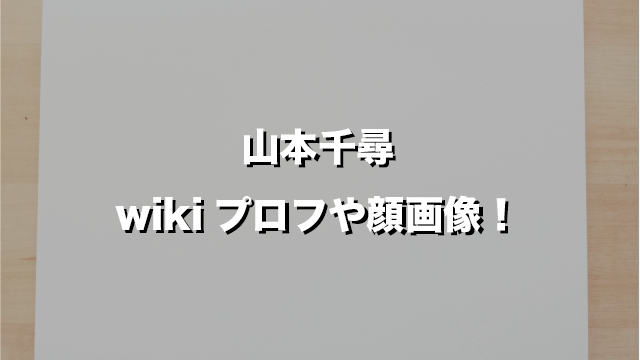 山本千尋wikiプロフや顔画像!身長・体重やツイッタ