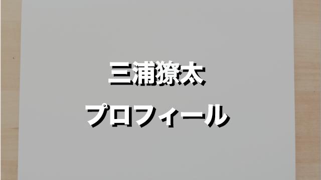 三浦獠太wikiプロフ顔画像インスタ出身高校を紹介!