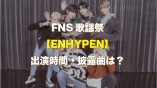FNS歌謡祭エンハイフン出演時間は?披露曲は何歌う?
